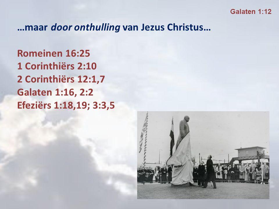 …maar door onthulling van Jezus Christus… Romeinen 16:25 1 Corinthiërs 2:10 2 Corinthiërs 12:1,7 Galaten 1:16, 2:2 Efeziërs 1:18,19; 3:3,5 Galaten 1:12