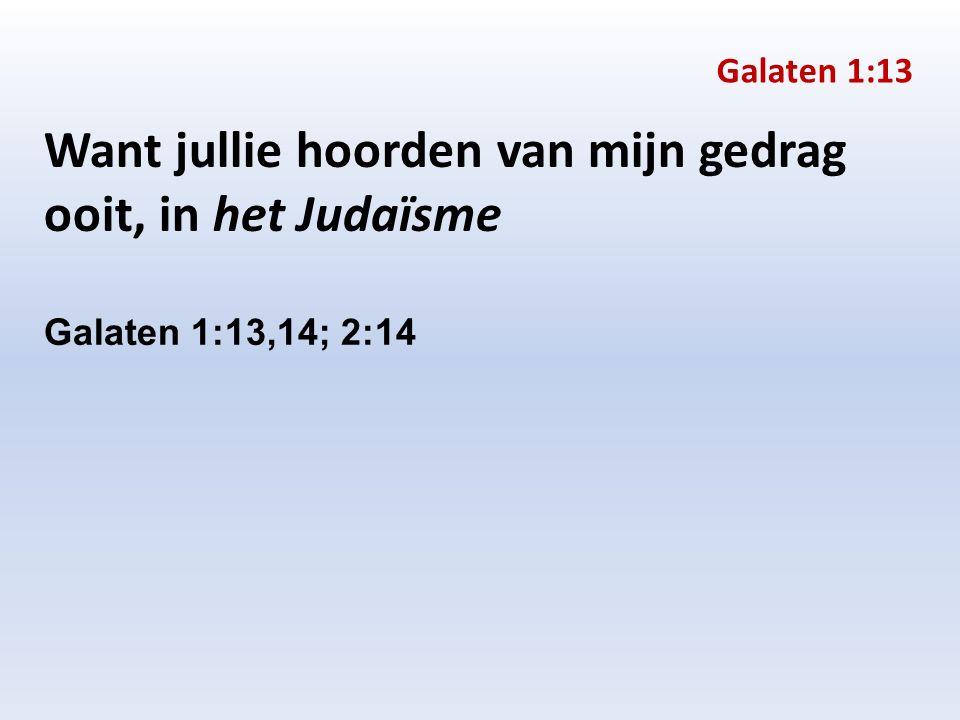 Want jullie hoorden van mijn gedrag ooit, in het Judaïsme Galaten 1:13,14; 2:14 Galaten 1:13