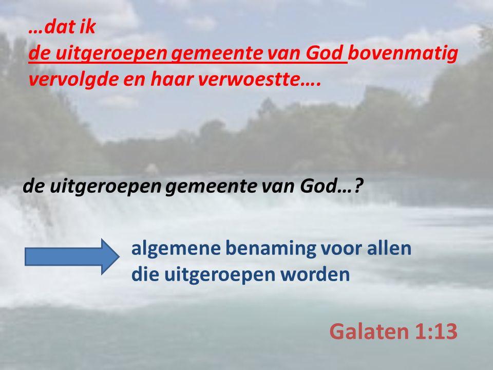 Galaten 1:13 …dat ik de uitgeroepen gemeente van God bovenmatig vervolgde en haar verwoestte….