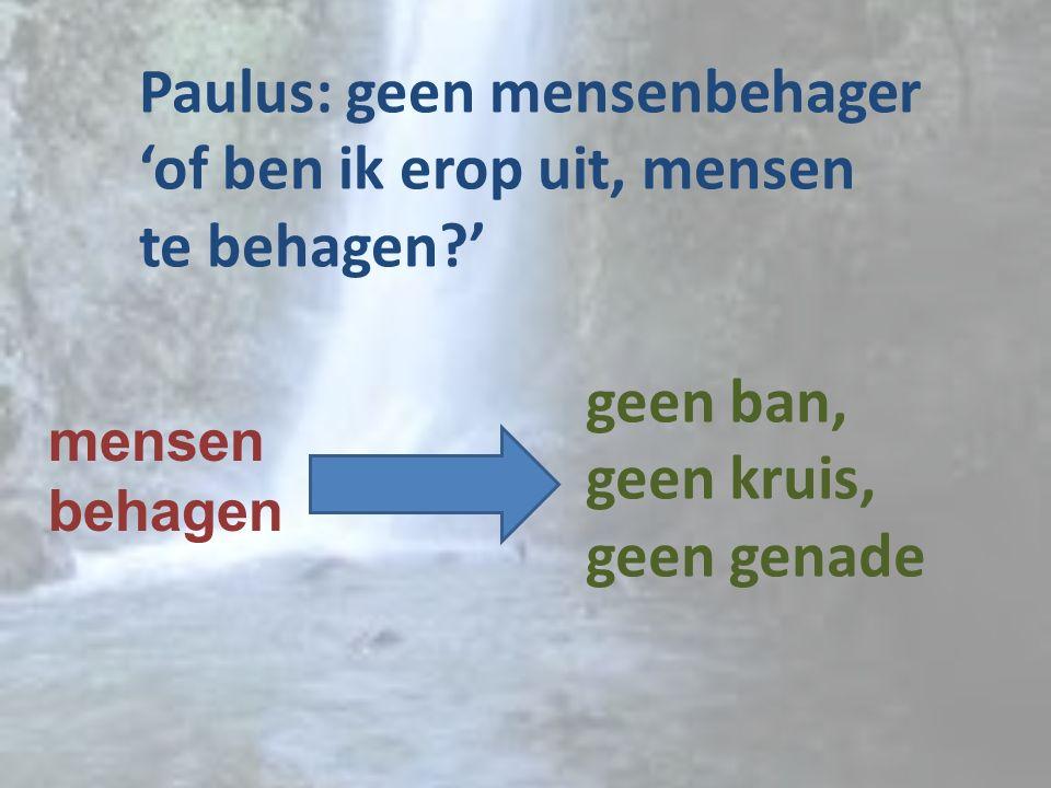 Paulus: geen mensenbehager 'of ben ik erop uit, mensen te behagen?' mensen behagen geen ban, geen kruis, geen genade