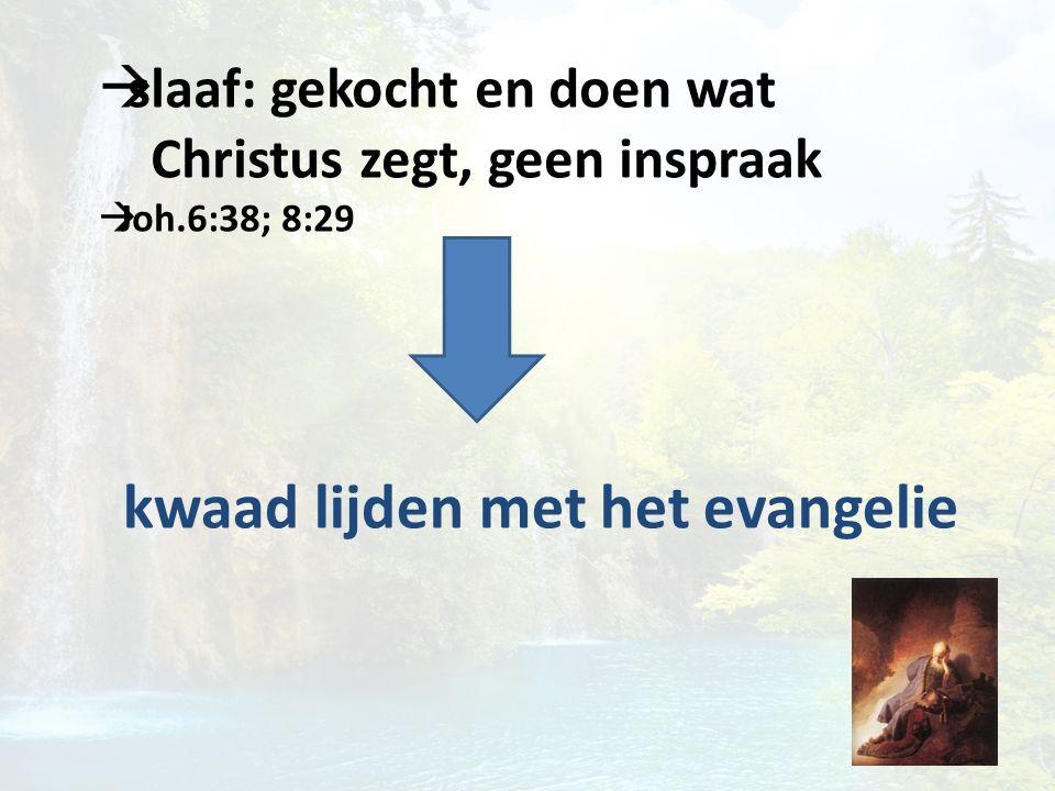  slaaf: gekocht en doen wat Christus zegt, geen inspraak  Joh.6:38; 8:29 kwaad lijden met het evangelie