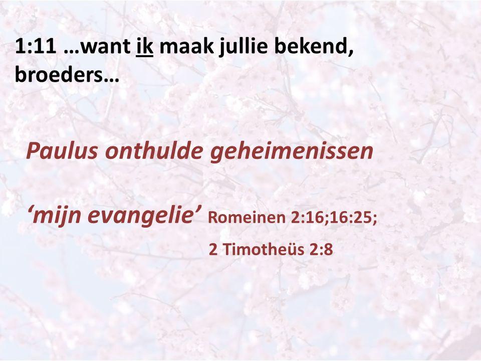 1:11 …want ik maak jullie bekend, broeders… Paulus onthulde geheimenissen 'mijn evangelie' Romeinen 2:16;16:25; 2 Timotheüs 2:8