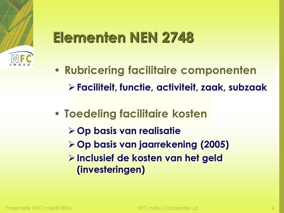 Presentatie NFC Index® 20064NFC Index Coöperatie u.a Elementen NEN 2748 Rubricering facilitaire componenten  Faciliteit, functie, activiteit, zaak, subzaak Toedeling facilitaire kosten  Op basis van realisatie  Op basis van jaarrekening (2005)  Inclusief de kosten van het geld (investeringen)
