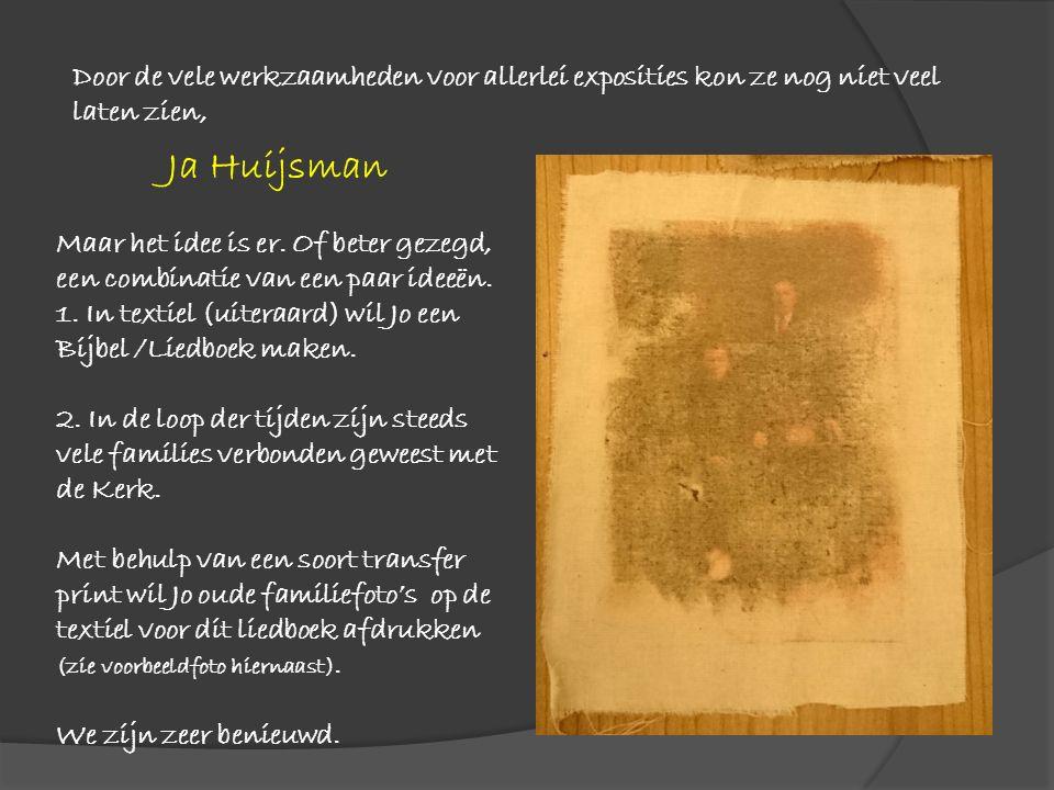Ja Huijsman Maar het idee is er. Of beter gezegd, een combinatie van een paar ideeën. 1. In textiel (uiteraard) wil Jo een Bijbel /Liedboek maken. 2.