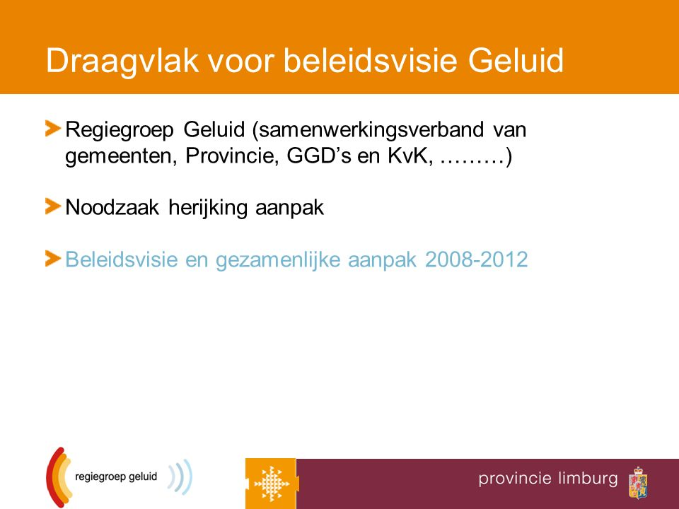 Draagvlak voor beleidsvisie Geluid Regiegroep Geluid (samenwerkingsverband van gemeenten, Provincie, GGD's en KvK, ………) Noodzaak herijking aanpak Beleidsvisie en gezamenlijke aanpak 2008-2012