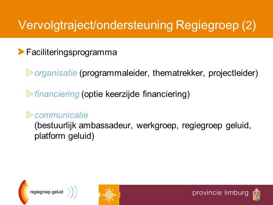 Vervolgtraject/ondersteuning Regiegroep ( 2 ) Faciliteringsprogramma organisatie (programmaleider, thematrekker, projectleider) financiering (optie keerzijde financiering) communicatie (bestuurlijk ambassadeur, werkgroep, regiegroep geluid, platform geluid)