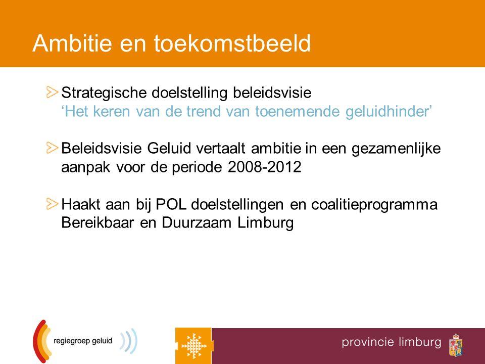 Ambitie en toekomstbeeld Strategische doelstelling beleidsvisie 'Het keren van de trend van toenemende geluidhinder' Beleidsvisie Geluid vertaalt ambitie in een gezamenlijke aanpak voor de periode 2008-2012 Haakt aan bij POL doelstellingen en coalitieprogramma Bereikbaar en Duurzaam Limburg