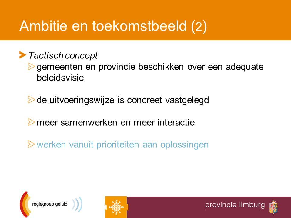 Ambitie en toekomstbeeld ( 2 ) Tactisch concept gemeenten en provincie beschikken over een adequate beleidsvisie de uitvoeringswijze is concreet vastgelegd meer samenwerken en meer interactie werken vanuit prioriteiten aan oplossingen