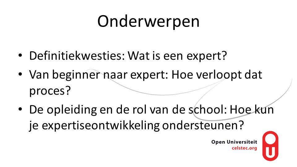 Onderwerpen Definitiekwesties: Wat is een expert? Van beginner naar expert: Hoe verloopt dat proces? De opleiding en de rol van de school: Hoe kun je