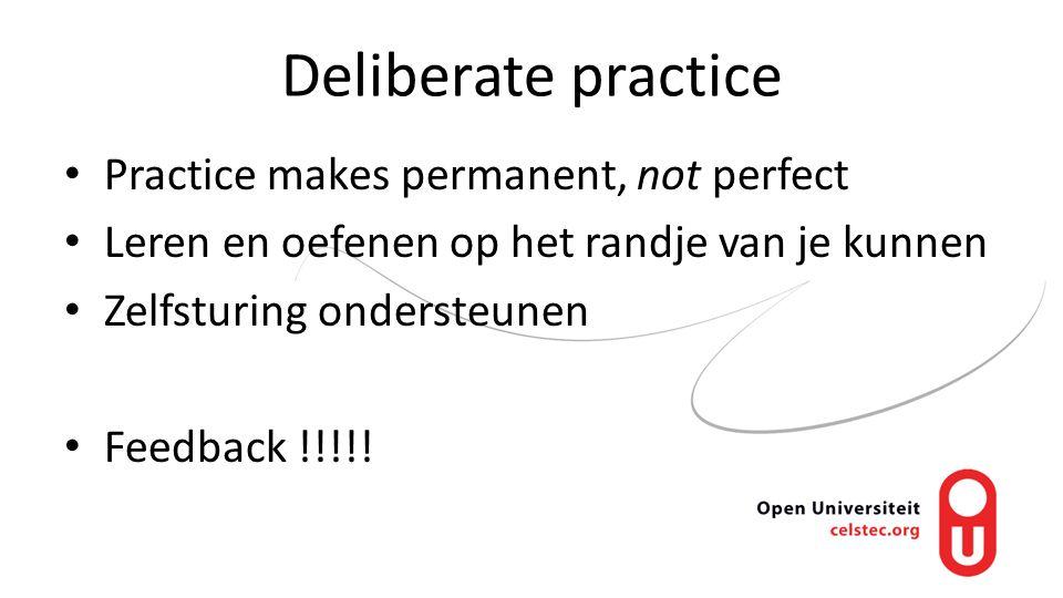 Deliberate practice Practice makes permanent, not perfect Leren en oefenen op het randje van je kunnen Zelfsturing ondersteunen Feedback !!!!!