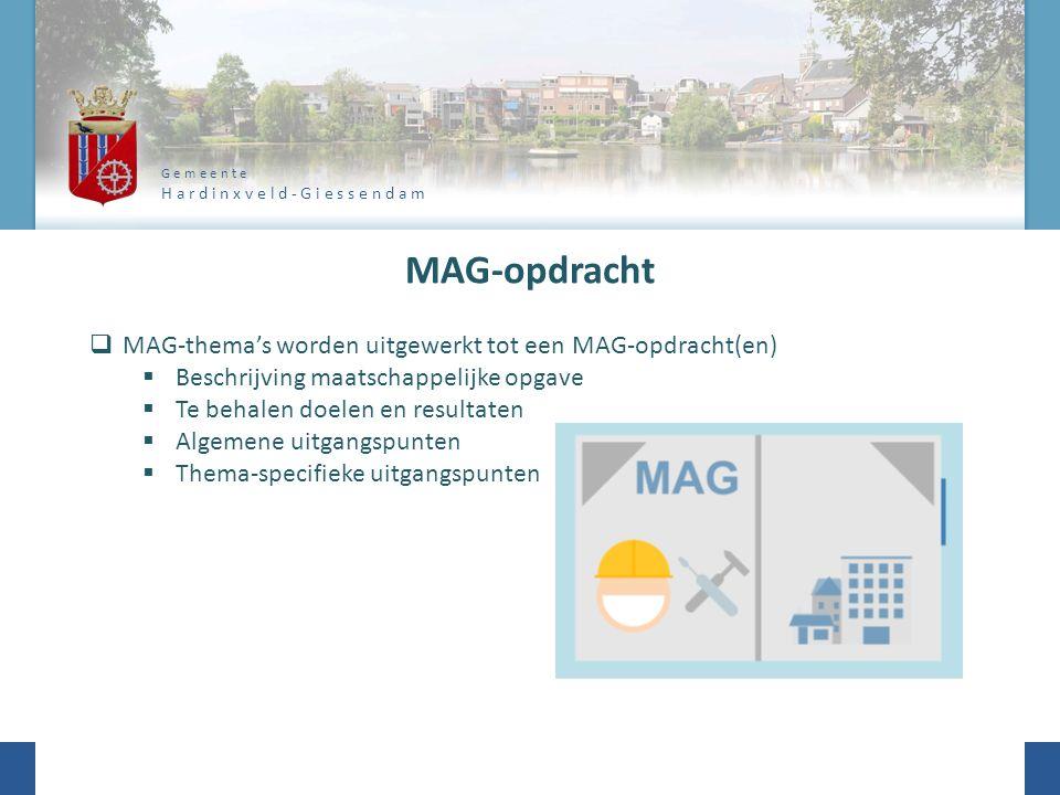 G e m e e n t e H a r d i n x v e l d - G i e s s e n d a m MAG-opdracht  MAG-thema's worden uitgewerkt tot een MAG-opdracht(en)  Beschrijving maatschappelijke opgave  Te behalen doelen en resultaten  Algemene uitgangspunten  Thema-specifieke uitgangspunten