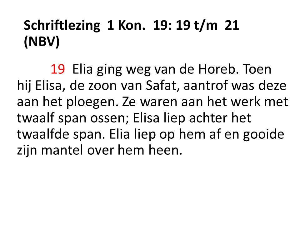 Schriftlezing 1 Kon. 19: 19 t/m 21 (NBV) 19 Elia ging weg van de Horeb.