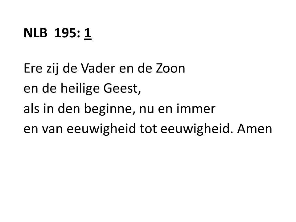 NLB 195: 1 Ere zij de Vader en de Zoon en de heilige Geest, als in den beginne, nu en immer en van eeuwigheid tot eeuwigheid.