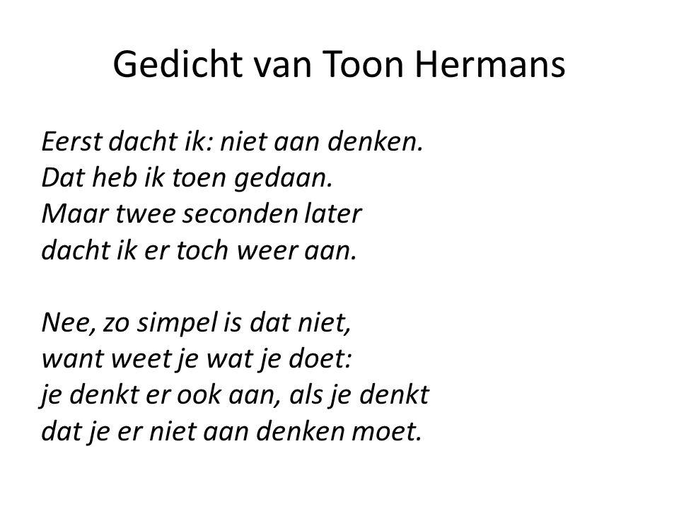 Gedicht van Toon Hermans Eerst dacht ik: niet aan denken. Dat heb ik toen gedaan. Maar twee seconden later dacht ik er toch weer aan. Nee, zo simpel i