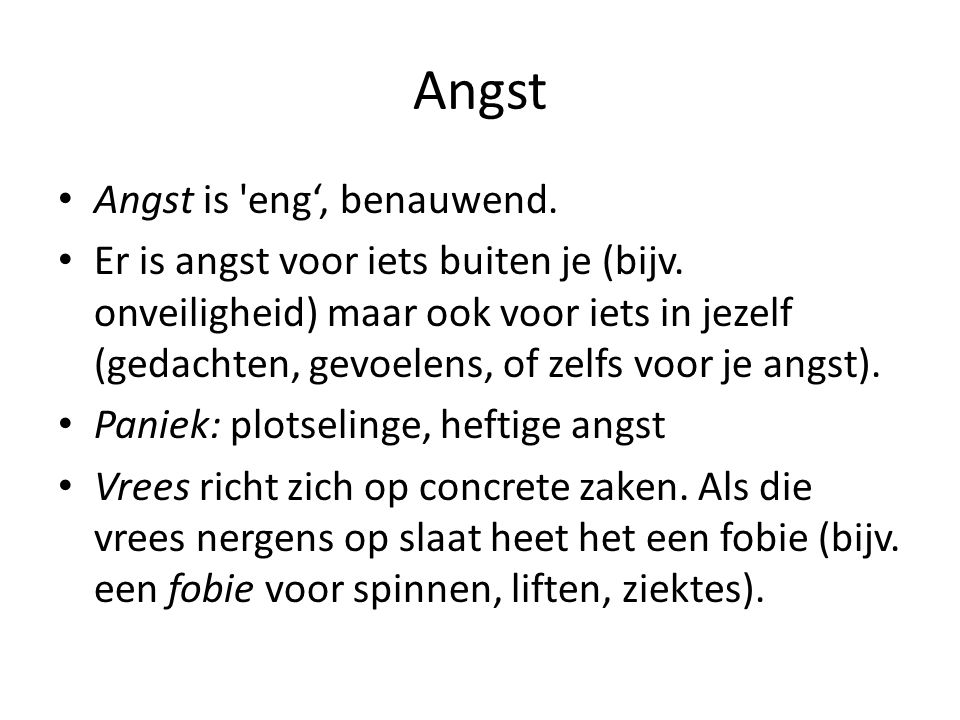 Angst Angst is eng', benauwend.Er is angst voor iets buiten je (bijv.