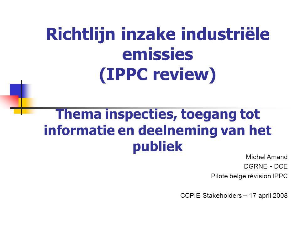 Richtlijn inzake industriële emissies (IPPC review) Thema inspecties, toegang tot informatie en deelneming van het publiek Michel Amand DGRNE - DCE Pilote belge révision IPPC CCPIE Stakeholders – 17 april 2008