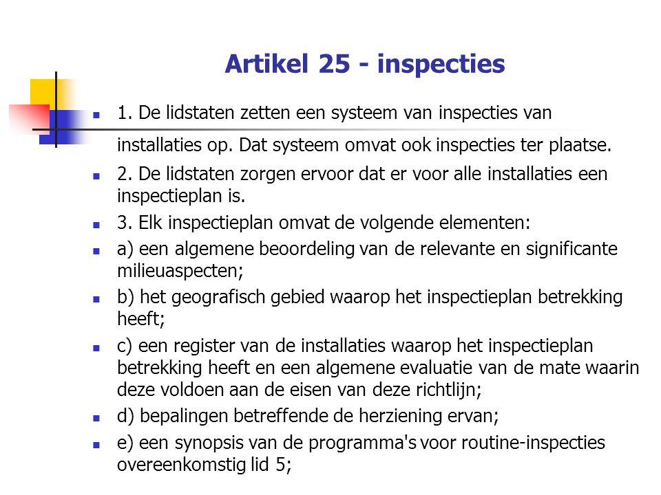 Artikel 25 - inspecties 1. De lidstaten zetten een systeem van inspecties van installaties op. Dat systeem omvat ook inspecties ter plaatse. 2. De lid