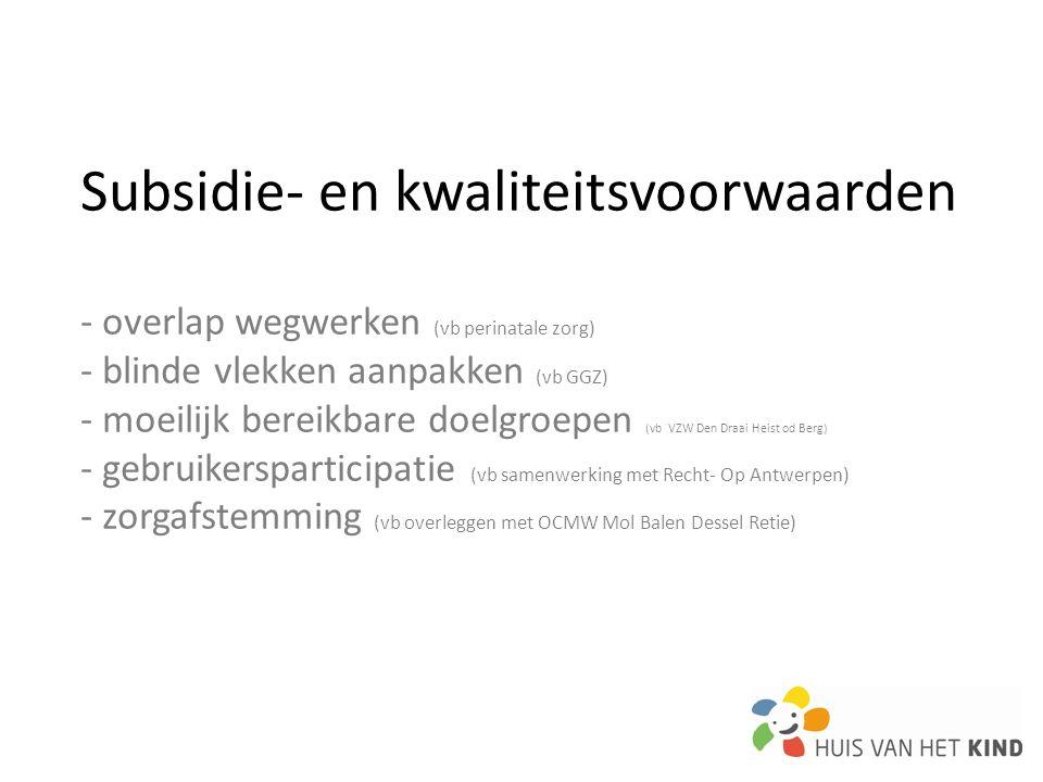 Subsidie- en kwaliteitsvoorwaarden - overlap wegwerken (vb perinatale zorg) - blinde vlekken aanpakken (vb GGZ) - moeilijk bereikbare doelgroepen (vb VZW Den Draai Heist od Berg) - gebruikersparticipatie (vb samenwerking met Recht- Op Antwerpen) - zorgafstemming (vb overleggen met OCMW Mol Balen Dessel Retie)