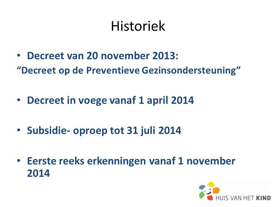 Decreet van 20 november 2013: Decreet op de Preventieve Gezinsondersteuning Decreet in voege vanaf 1 april 2014 Subsidie- oproep tot 31 juli 2014 Eerste reeks erkenningen vanaf 1 november 2014 Historiek
