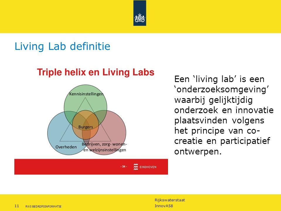 Rijkswaterstaat 11InnovA58 RWS BEDRIJFSINFORMATIE Living Lab definitie Een 'living lab' is een 'onderzoeksomgeving' waarbij gelijktijdig onderzoek en innovatie plaatsvinden volgens het principe van co- creatie en participatief ontwerpen.