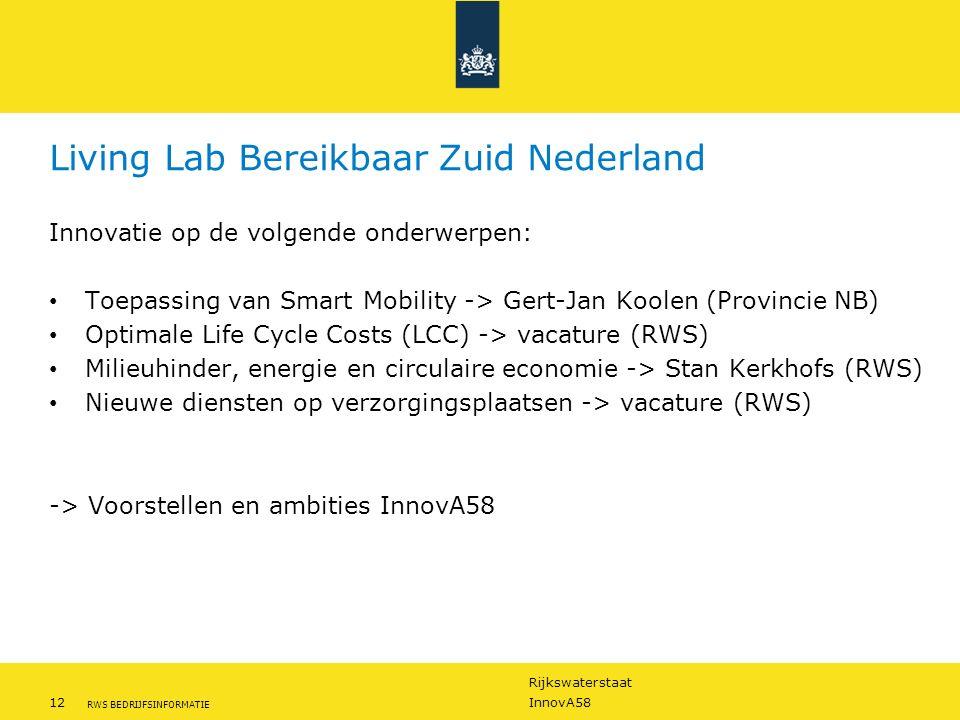 Rijkswaterstaat 12InnovA58 RWS BEDRIJFSINFORMATIE Living Lab Bereikbaar Zuid Nederland Innovatie op de volgende onderwerpen: Toepassing van Smart Mobility -> Gert-Jan Koolen (Provincie NB) Optimale Life Cycle Costs (LCC) -> vacature (RWS) Milieuhinder, energie en circulaire economie -> Stan Kerkhofs (RWS) Nieuwe diensten op verzorgingsplaatsen -> vacature (RWS) -> Voorstellen en ambities InnovA58