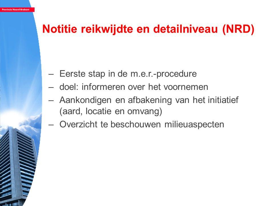 Notitie reikwijdte en detailniveau (NRD) –Eerste stap in de m.e.r.-procedure –doel: informeren over het voornemen –Aankondigen en afbakening van het i