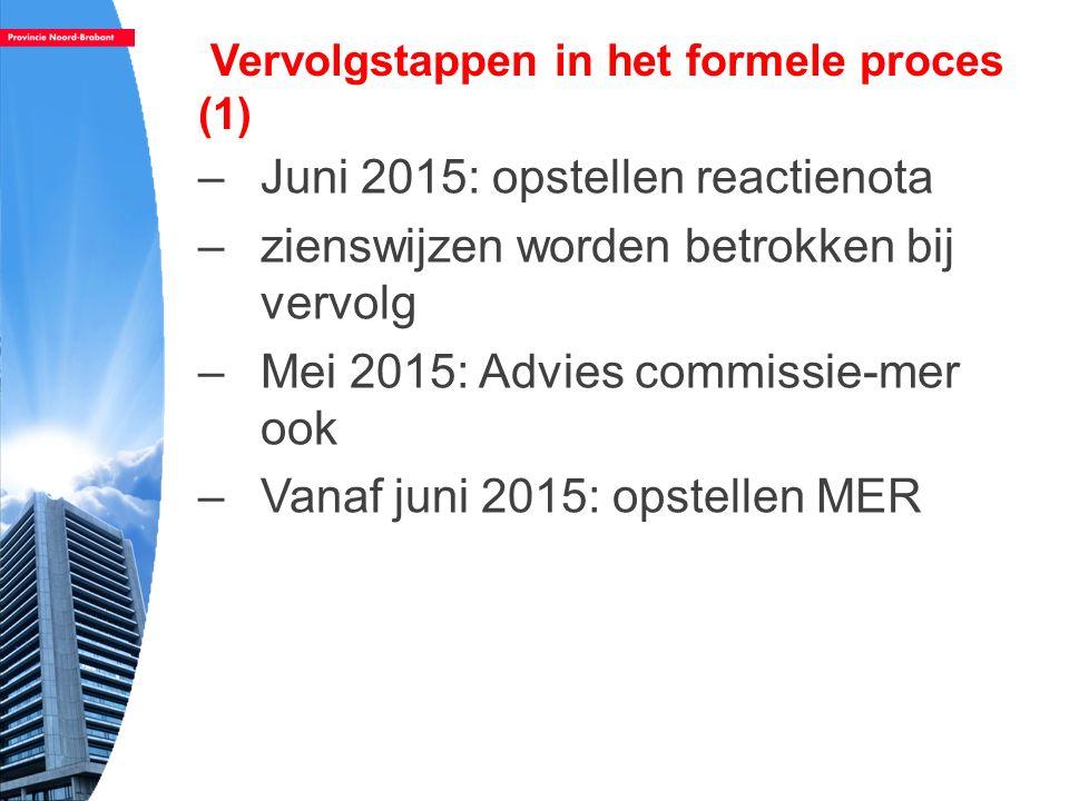 Vervolgstappen in het formele proces (1) –Juni 2015: opstellen reactienota –zienswijzen worden betrokken bij vervolg –Mei 2015: Advies commissie-mer o