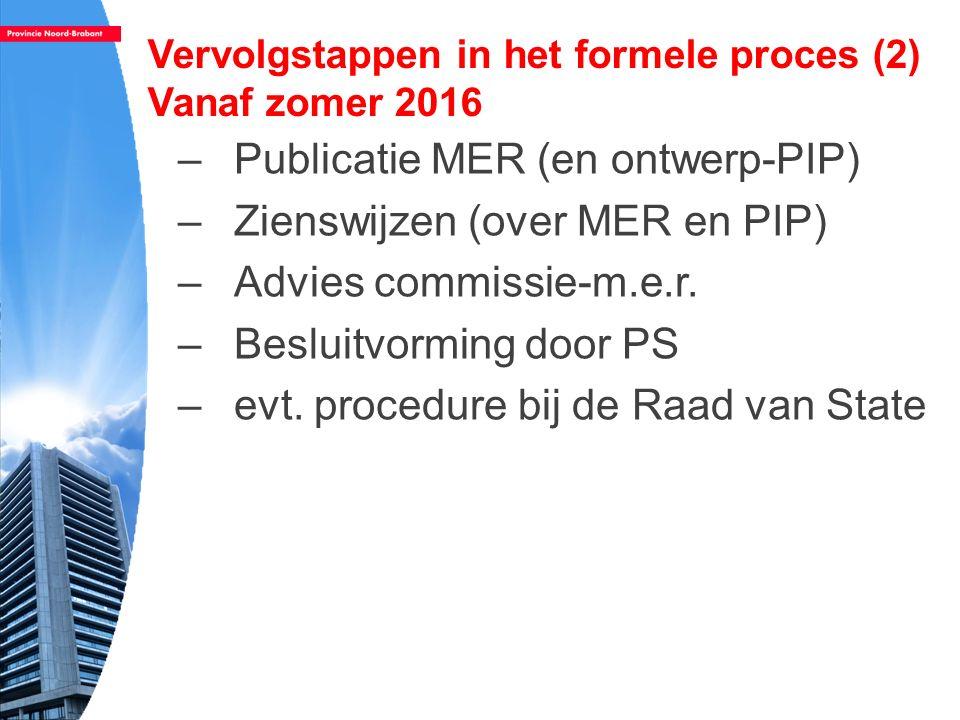 Vervolgstappen in het formele proces (2) Vanaf zomer 2016 –Publicatie MER (en ontwerp-PIP) –Zienswijzen (over MER en PIP) –Advies commissie-m.e.r. –Be