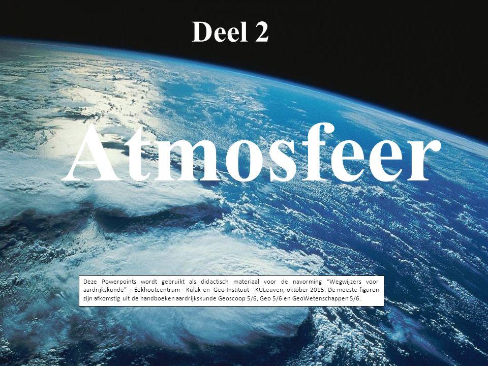 Deel 2 Atmosfeer Deze Powerpoints wordt gebruikt als didactisch materiaal voor de navorming Wegwijzers voor aardrijkskunde – Eekhoutcentrum - Kulak en Geo-Instituut - KULeuven, oktober 2015.