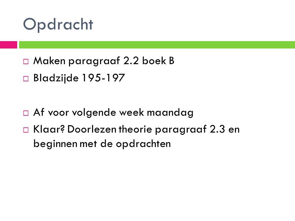 Opdracht  Maken paragraaf 2.2 boek B  Bladzijde 195-197  Af voor volgende week maandag  Klaar? Doorlezen theorie paragraaf 2.3 en beginnen met de