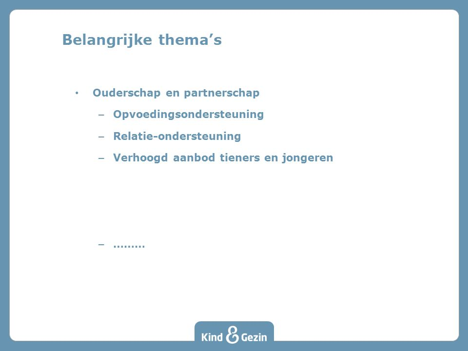 Ouderschap en partnerschap – Opvoedingsondersteuning – Relatie-ondersteuning – Verhoogd aanbod tieners en jongeren – ……… Belangrijke thema's