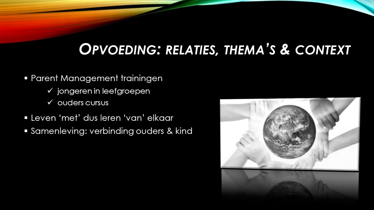 O PVOEDING : RELATIES, THEMA ' S & CONTEXT  Parent Management trainingen jongeren in leefgroepen ouders cursus  Leven 'met' dus leren 'van' elkaar  Samenleving: verbinding ouders & kind