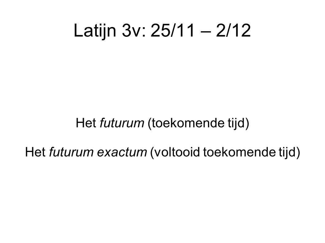 Latijn 3v: 25/11 – 2/12 Het futurum (toekomende tijd) Het futurum exactum (voltooid toekomende tijd)