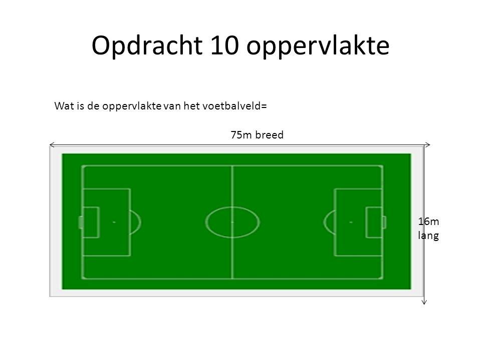 Opdracht 10 oppervlakte Wat is de oppervlakte van het voetbalveld= 75m breed 16m lang