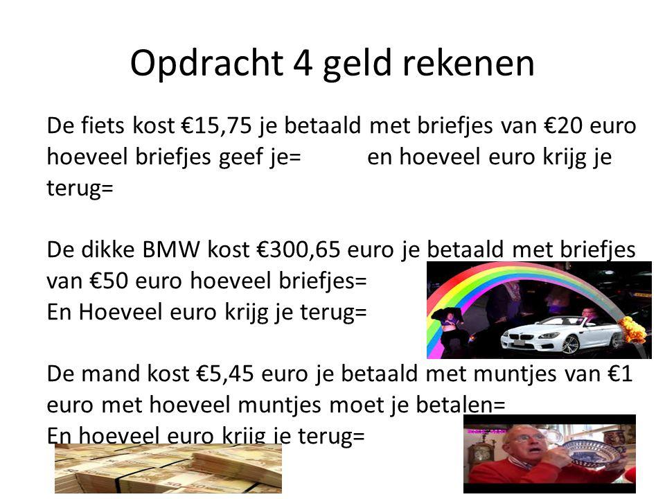 Opdracht 4 geld rekenen De fiets kost €15,75 je betaald met briefjes van €20 euro hoeveel briefjes geef je= en hoeveel euro krijg je terug= De dikke BMW kost €300,65 euro je betaald met briefjes van €50 euro hoeveel briefjes= En Hoeveel euro krijg je terug= De mand kost €5,45 euro je betaald met muntjes van €1 euro met hoeveel muntjes moet je betalen= En hoeveel euro krijg je terug=