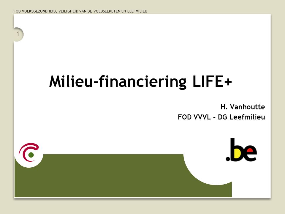 FOD VOLKSGEZONDHEID, VEILIGHEID VAN DE VOEDSELKETEN EN LEEFMILIEU 1 Milieu-financiering LIFE+ H.