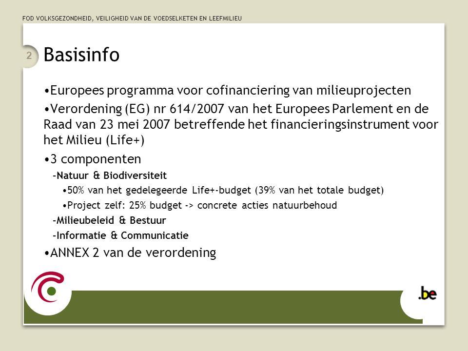 FOD VOLKSGEZONDHEID, VEILIGHEID VAN DE VOEDSELKETEN EN LEEFMILIEU 2 Basisinfo Europees programma voor cofinanciering van milieuprojecten Verordening (EG) nr 614/2007 van het Europees Parlement en de Raad van 23 mei 2007 betreffende het financieringsinstrument voor het Milieu (Life+) 3 componenten –Natuur & Biodiversiteit 50% van het gedelegeerde Life+-budget (39% van het totale budget) Project zelf: 25% budget -> concrete acties natuurbehoud –Milieubeleid & Bestuur –Informatie & Communicatie ANNEX 2 van de verordening