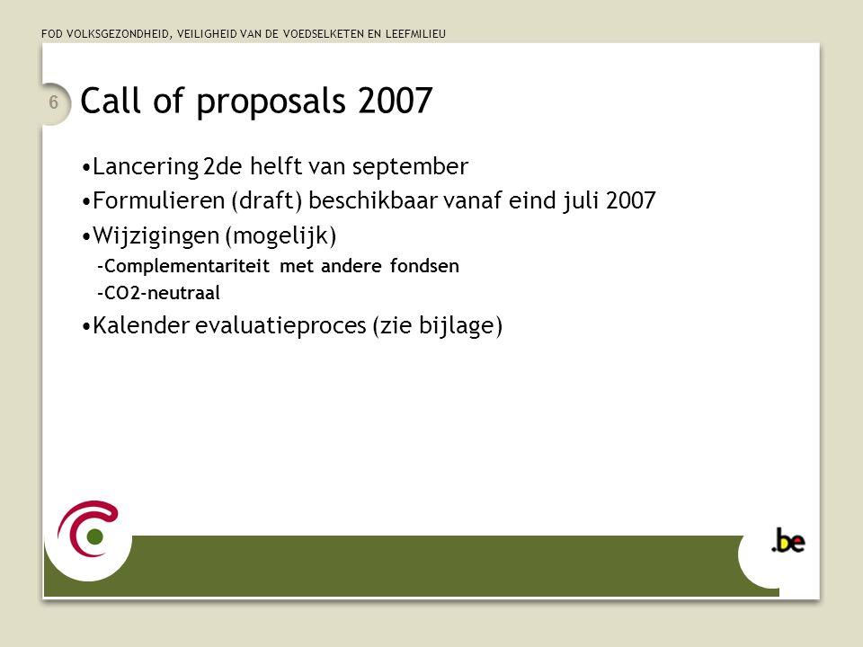 FOD VOLKSGEZONDHEID, VEILIGHEID VAN DE VOEDSELKETEN EN LEEFMILIEU 6 Call of proposals 2007 Lancering 2de helft van september Formulieren (draft) beschikbaar vanaf eind juli 2007 Wijzigingen (mogelijk) –Complementariteit met andere fondsen –CO2-neutraal Kalender evaluatieproces (zie bijlage)
