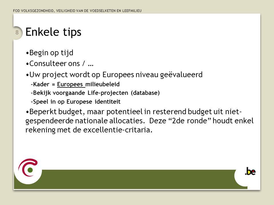 8 Enkele tips Begin op tijd Consulteer ons / … Uw project wordt op Europees niveau geëvalueerd –Kader = Europees milieubeleid –Bekijk voorgaande Life-projecten (database) –Speel in op Europese identiteit Beperkt budget, maar potentieel in resterend budget uit niet- gespendeerde nationale allocaties.