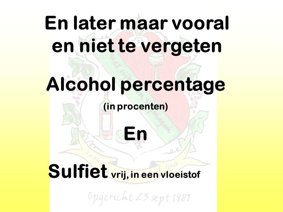 En later maar vooral en niet te vergeten En Alcohol percentage (in procenten) Sulfiet vrij, in een vloeistof