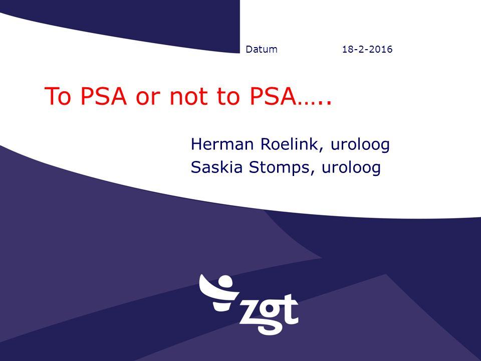 Datum18-2-2016 To PSA or not to PSA….. Herman Roelink, uroloog Saskia Stomps, uroloog