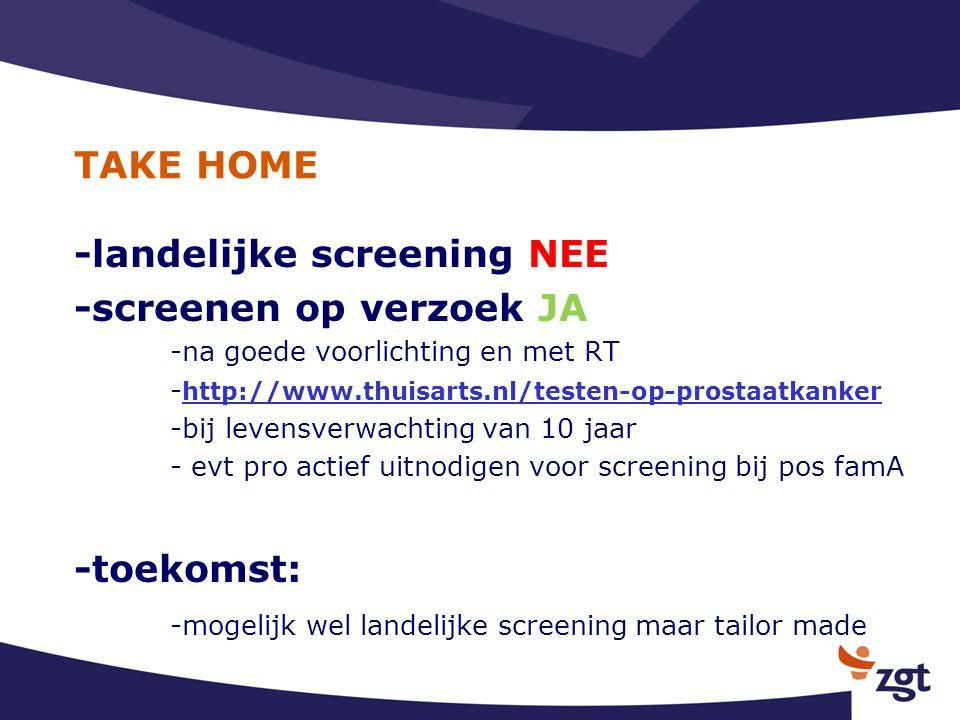 TAKE HOME -landelijke screening NEE -screenen op verzoek JA -na goede voorlichting en met RT - http://www.thuisarts.nl/testen-op-prostaatkanker http://www.thuisarts.nl/testen-op-prostaatkanker -bij levensverwachting van 10 jaar - evt pro actief uitnodigen voor screening bij pos famA -toekomst: -mogelijk wel landelijke screening maar tailor made