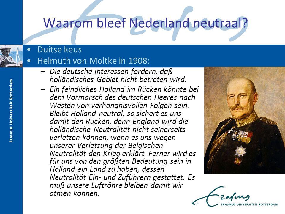 Waarom bleef Nederland neutraal? Duitse keus Helmuth von Moltke in 1908: –Die deutsche Interessen fordern, daß holländisches Gebiet nicht betreten wir