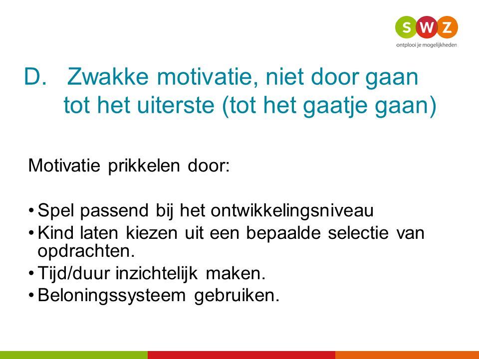 D. Zwakke motivatie, niet door gaan tot het uiterste (tot het gaatje gaan) Motivatie prikkelen door: Spel passend bij het ontwikkelingsniveau Kind lat