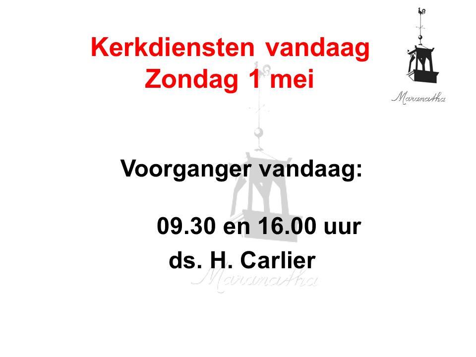 Voorganger vandaag: 09.30 en 16.00 uur ds. H. Carlier Kerkdiensten vandaag Zondag 1 mei