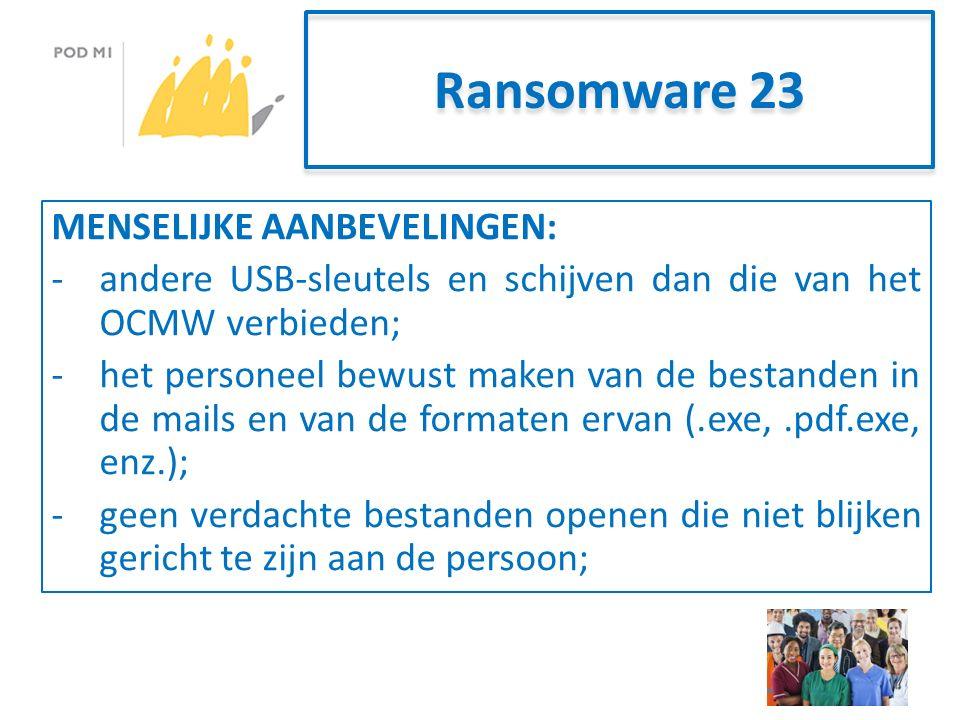 Ransomware 23 MENSELIJKE AANBEVELINGEN: -andere USB-sleutels en schijven dan die van het OCMW verbieden; -het personeel bewust maken van de bestanden in de mails en van de formaten ervan (.exe,.pdf.exe, enz.); -geen verdachte bestanden openen die niet blijken gericht te zijn aan de persoon;