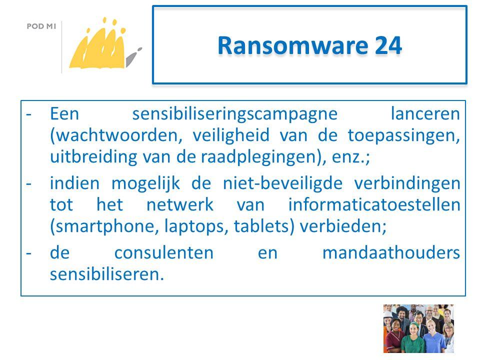 Ransomware 24 -Een sensibiliseringscampagne lanceren (wachtwoorden, veiligheid van de toepassingen, uitbreiding van de raadplegingen), enz.; -indien mogelijk de niet-beveiligde verbindingen tot het netwerk van informaticatoestellen (smartphone, laptops, tablets) verbieden; -de consulenten en mandaathouders sensibiliseren.