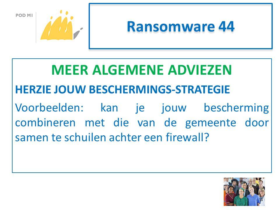 Ransomware 44 MEER ALGEMENE ADVIEZEN HERZIE JOUW BESCHERMINGS-STRATEGIE Voorbeelden: kan je jouw bescherming combineren met die van de gemeente door samen te schuilen achter een firewall?