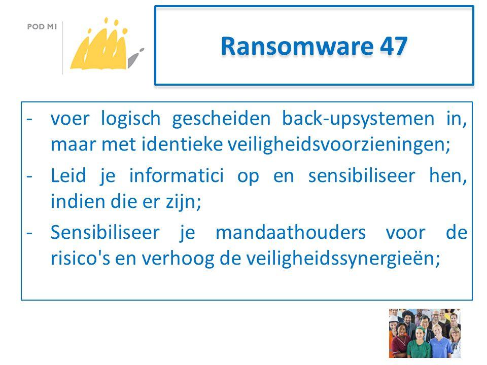 Ransomware 47 -voer logisch gescheiden back-upsystemen in, maar met identieke veiligheidsvoorzieningen; -Leid je informatici op en sensibiliseer hen, indien die er zijn; -Sensibiliseer je mandaathouders voor de risico s en verhoog de veiligheidssynergieën;