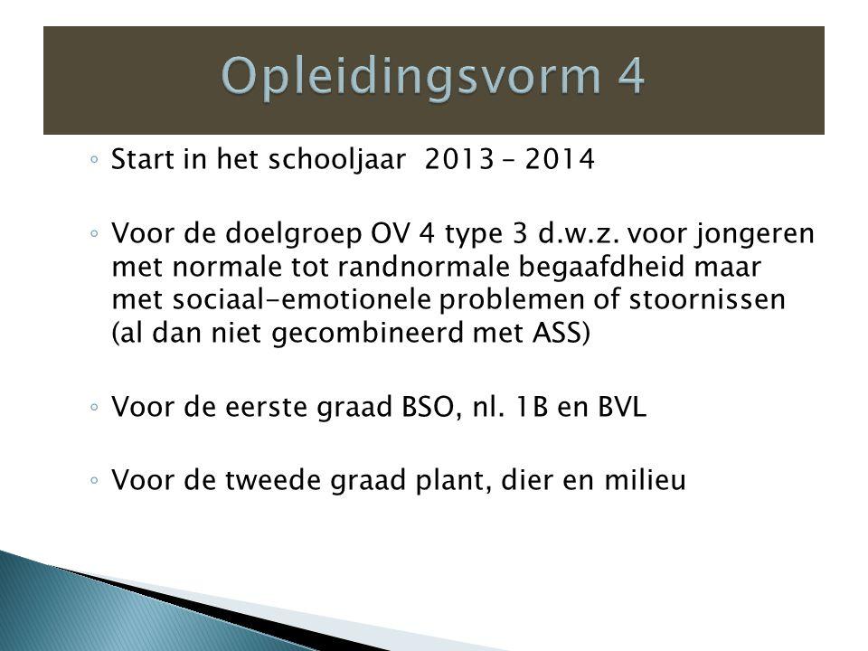 ◦ Start in het schooljaar 2013 – 2014 ◦ Voor de doelgroep OV 4 type 3 d.w.z.
